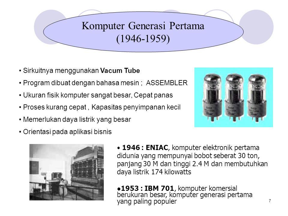 7 Komputer Generasi Pertama (1946-1959) Sirkuitnya menggunakan Vacum Tube Program dibuat dengan bahasa mesin ; ASSEMBLER Ukuran fisik komputer sangat besar, Cepat panas Proses kurang cepat, Kapasitas penyimpanan kecil Memerlukan daya listrik yang besar Orientasi pada aplikasi bisnis 1946 : ENIAC, komputer elektronik pertama didunia yang mempunyai bobot seberat 30 ton, panjang 30 M dan tinggi 2.4 M dan membutuhkan daya listrik 174 kilowatts 1953 : IBM 701, komputer komersial berukuran besar, komputer generasi pertama yang paling populer