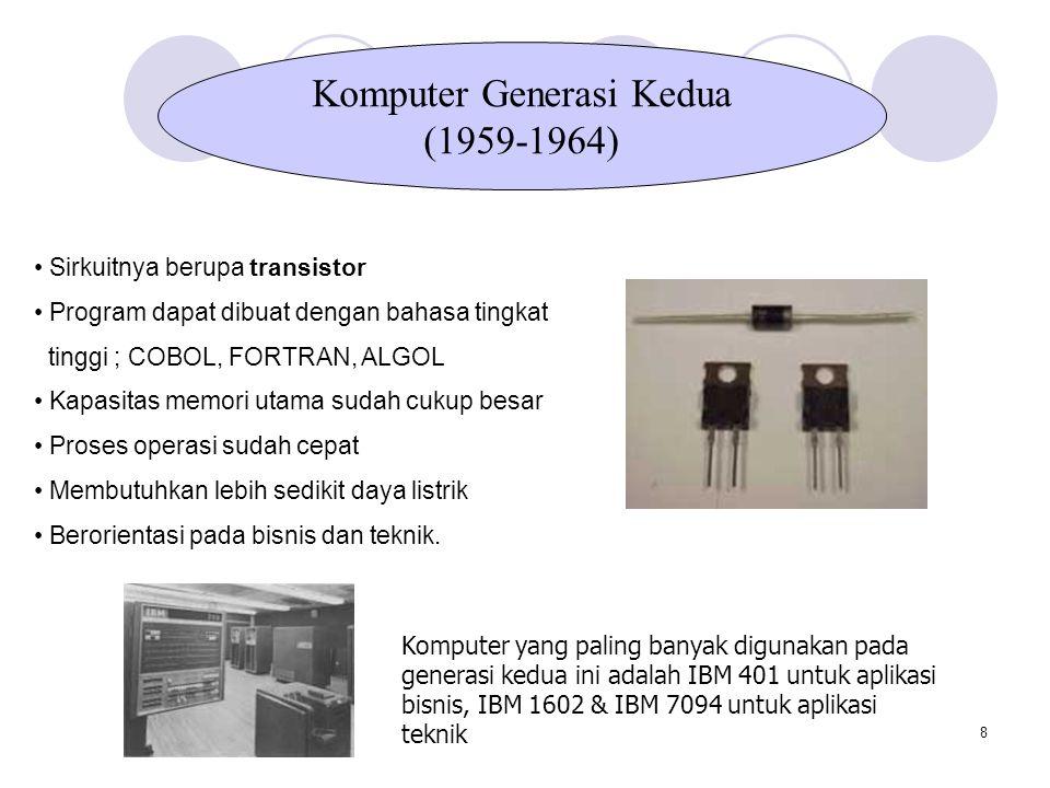 8 Sirkuitnya berupa transistor Program dapat dibuat dengan bahasa tingkat tinggi ; COBOL, FORTRAN, ALGOL Kapasitas memori utama sudah cukup besar Proses operasi sudah cepat Membutuhkan lebih sedikit daya listrik Berorientasi pada bisnis dan teknik.