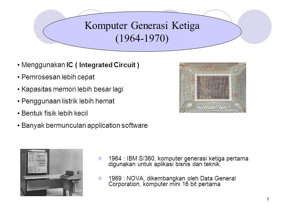 9 Menggunakan IC ( Integrated Circuit ) Pemrosesan lebih cepat Kapasitas memori lebih besar lagi Penggunaan listrik lebih hemat Bentuk fisik lebih kecil Banyak bermunculan application software Komputer Generasi Ketiga (1964-1970) 1964 : IBM S/360, komputer generasi ketiga pertama digunakan untuk aplikasi bisnis dan teknik.