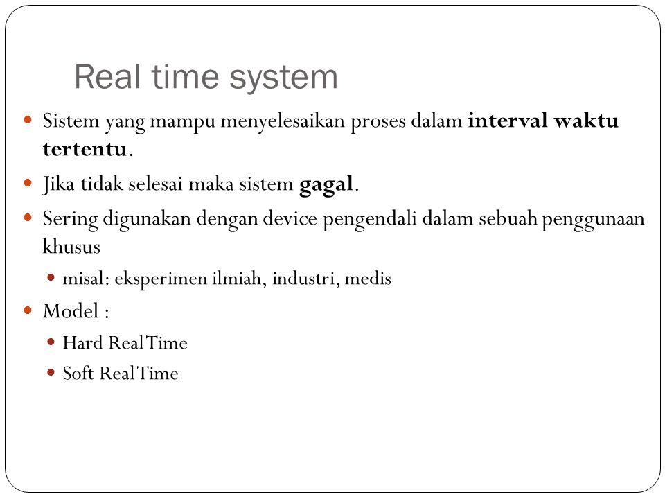 Real time system Sistem yang mampu menyelesaikan proses dalam interval waktu tertentu. Jika tidak selesai maka sistem gagal. Sering digunakan dengan d