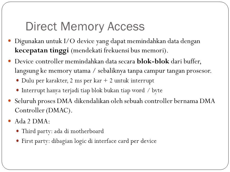 Direct Memory Access Digunakan untuk I/O device yang dapat memindahkan data dengan kecepatan tinggi (mendekati frekuensi bus memori). Device controlle