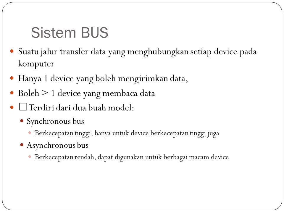Sistem BUS Suatu jalur transfer data yang menghubungkan setiap device pada komputer Hanya 1 device yang boleh mengirimkan data, Boleh > 1 device yang