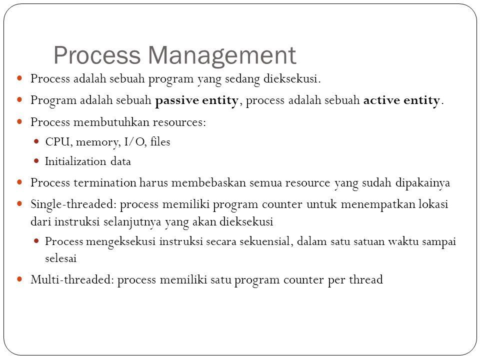 Process Management Process adalah sebuah program yang sedang dieksekusi. Program adalah sebuah passive entity, process adalah sebuah active entity. Pr