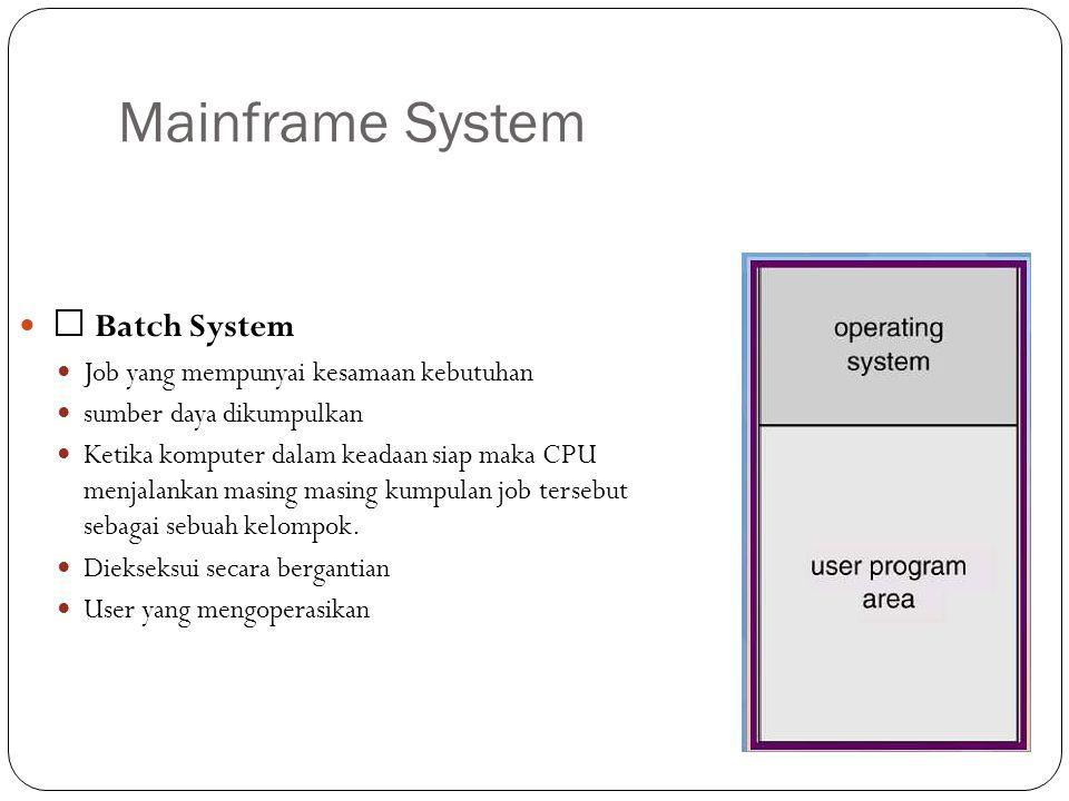 Mainframe System Batch System Job yang mempunyai kesamaan kebutuhan sumber daya dikumpulkan Ketika komputer dalam keadaan siap maka CPU menjalankan ma