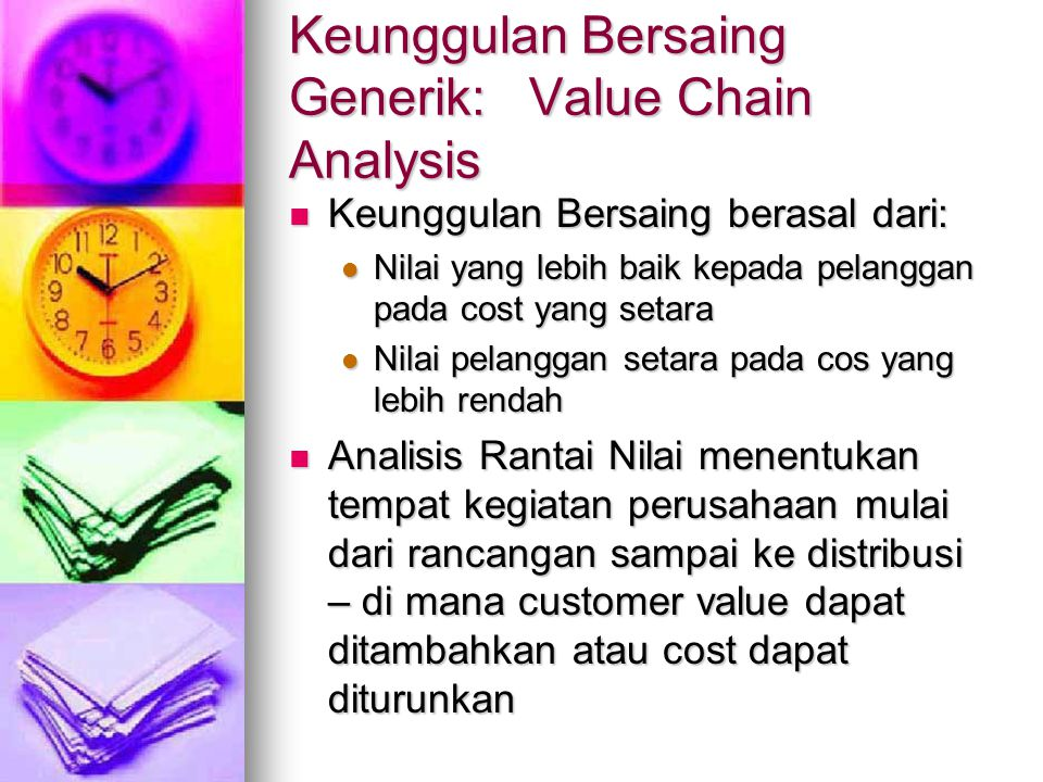Keunggulan Bersaing Generik: Value Chain Analysis Keunggulan Bersaing berasal dari: Keunggulan Bersaing berasal dari: Nilai yang lebih baik kepada pelanggan pada cost yang setara Nilai yang lebih baik kepada pelanggan pada cost yang setara Nilai pelanggan setara pada cos yang lebih rendah Nilai pelanggan setara pada cos yang lebih rendah Analisis Rantai Nilai menentukan tempat kegiatan perusahaan mulai dari rancangan sampai ke distribusi – di mana customer value dapat ditambahkan atau cost dapat diturunkan Analisis Rantai Nilai menentukan tempat kegiatan perusahaan mulai dari rancangan sampai ke distribusi – di mana customer value dapat ditambahkan atau cost dapat diturunkan