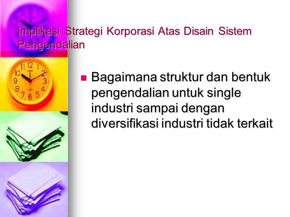 Implikasi Strategi Korporasi Atas Disain Sistem Pengendalian Bagaimana struktur dan bentuk pengendalian untuk single industri sampai dengan diversifik