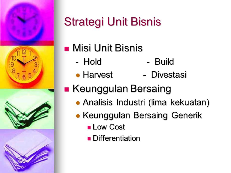 Strategi Unit Bisnis Misi Unit Bisnis Misi Unit Bisnis - Hold - Build Harvest - Divestasi Harvest - Divestasi Keunggulan Bersaing Keunggulan Bersaing