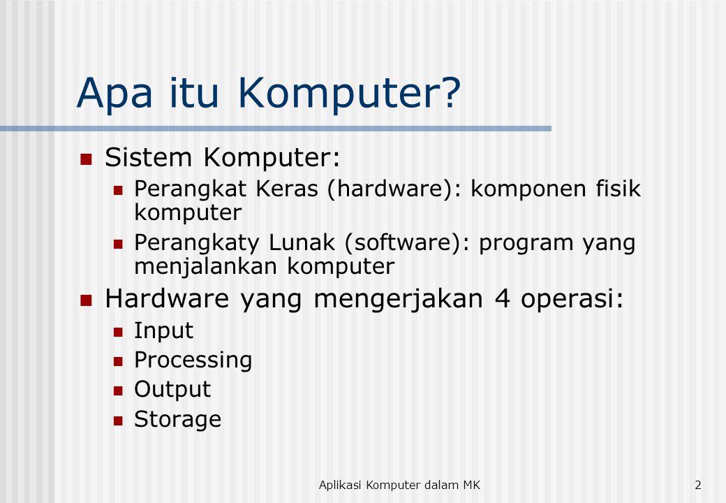 Aplikasi Komputer dalam MK2 Apa itu Komputer? Sistem Komputer: Perangkat Keras (hardware): komponen fisik komputer Perangkaty Lunak (software): progra