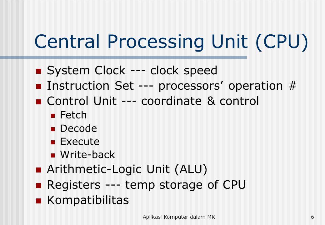 Aplikasi Komputer dalam MK6 Central Processing Unit (CPU) System Clock --- clock speed Instruction Set --- processors' operation # Control Unit --- co