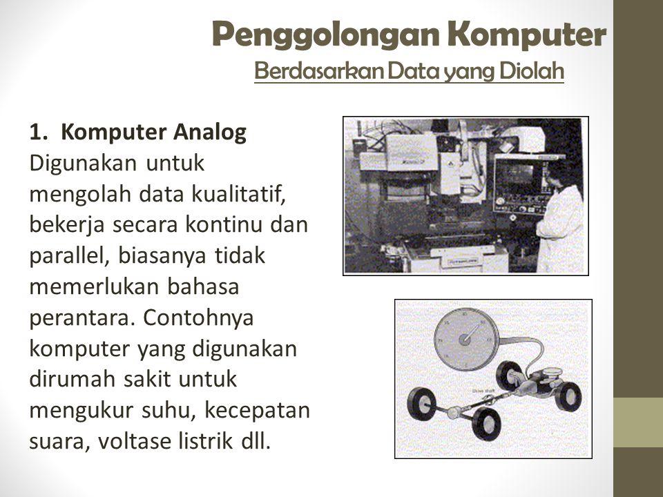 Penggolongan Komputer Berdasarkan Data yang Diolah 1. Komputer Analog Digunakan untuk mengolah data kualitatif, bekerja secara kontinu dan parallel, b