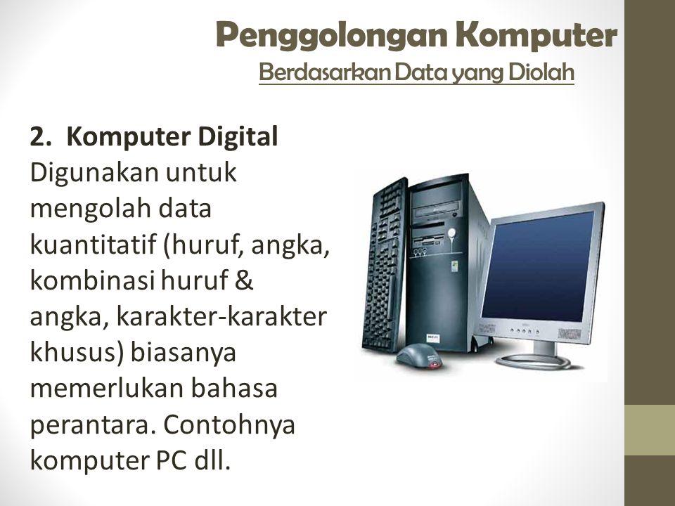 Penggolongan Komputer Berdasarkan Data yang Diolah 2. Komputer Digital Digunakan untuk mengolah data kuantitatif (huruf, angka, kombinasi huruf & angk
