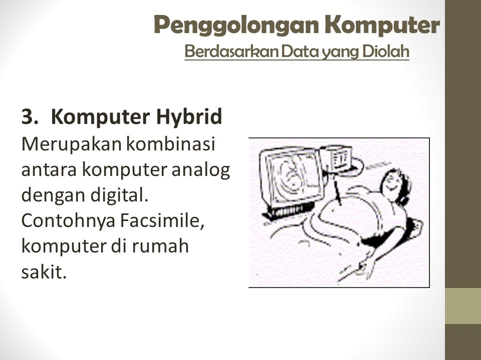 Penggolongan Komputer Berdasarkan Data yang Diolah 3. Komputer Hybrid Merupakan kombinasi antara komputer analog dengan digital. Contohnya Facsimile,