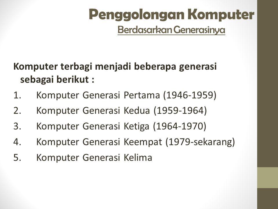 Penggolongan Komputer Berdasarkan Generasinya Komputer terbagi menjadi beberapa generasi sebagai berikut : 1. Komputer Generasi Pertama (1946-1959) 2.