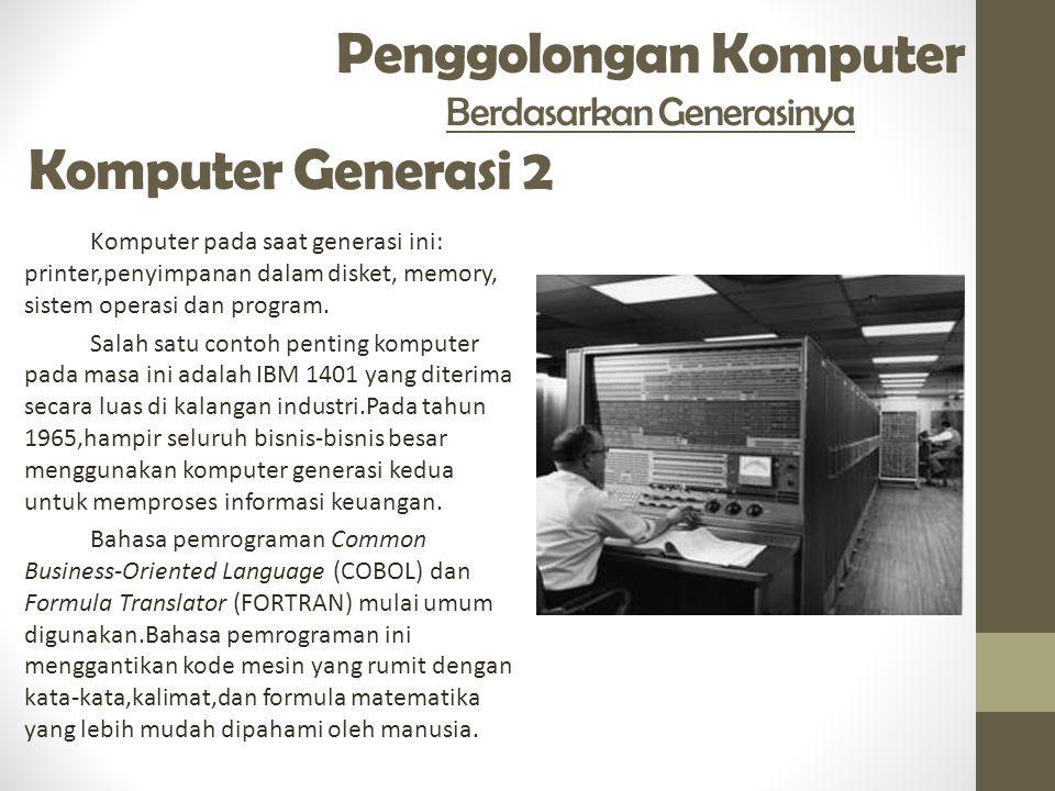 Penggolongan Komputer Berdasarkan Generasinya Komputer Generasi 2 Komputer pada saat generasi ini: printer,penyimpanan dalam disket, memory, sistem operasi dan program.