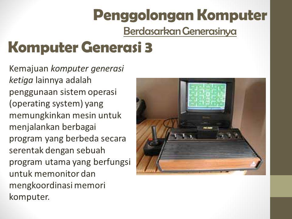 Penggolongan Komputer Berdasarkan Generasinya Komputer Generasi 3 Kemajuan komputer generasi ketiga lainnya adalah penggunaan sistem operasi (operating system) yang memungkinkan mesin untuk menjalankan berbagai program yang berbeda secara serentak dengan sebuah program utama yang berfungsi untuk memonitor dan mengkoordinasi memori komputer.