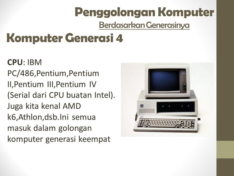 Penggolongan Komputer Berdasarkan Generasinya Komputer Generasi 4 CPU: IBM PC/486,Pentium,Pentium II,Pentium III,Pentium IV (Serial dari CPU buatan In
