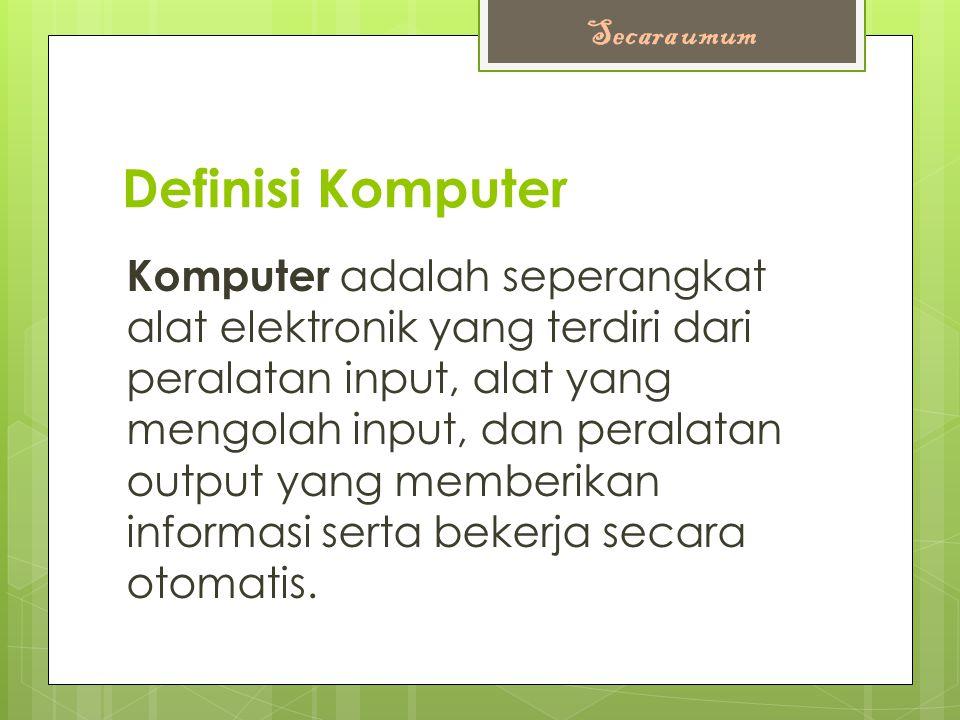 Definisi Komputer Komputer adalah seperangkat alat elektronik yang terdiri dari peralatan input, alat yang mengolah input, dan peralatan output yang memberikan informasi serta bekerja secara otomatis.