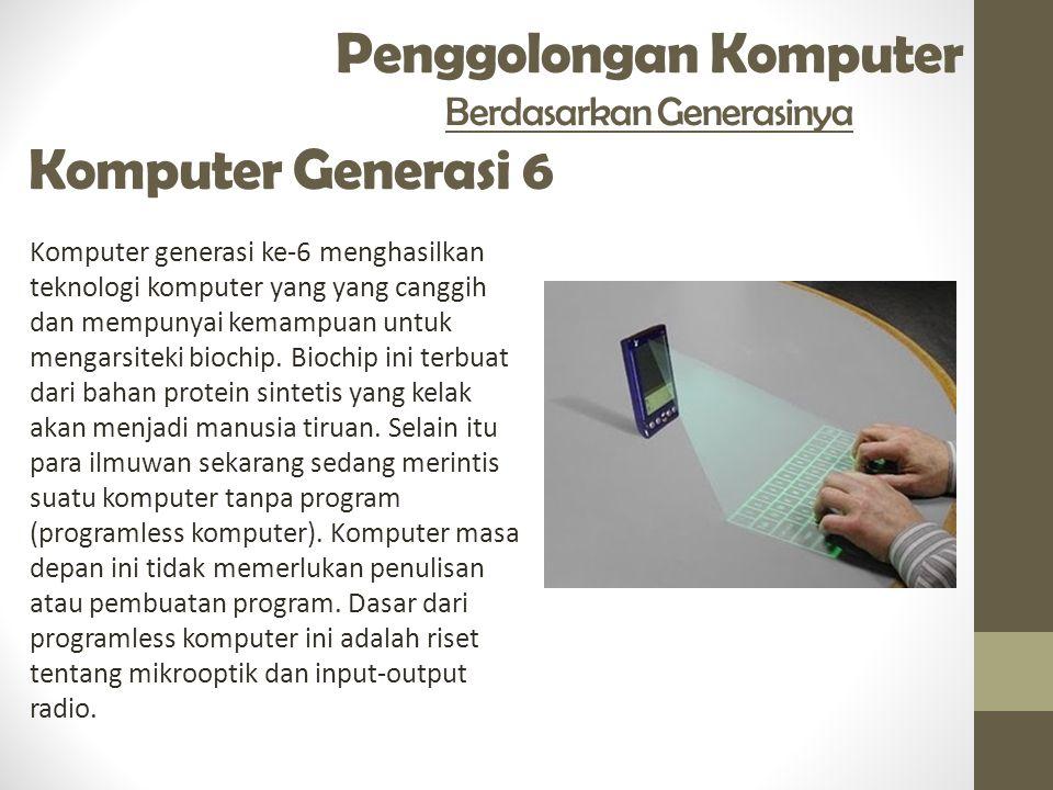 Penggolongan Komputer Berdasarkan Generasinya Komputer Generasi 6 Komputer generasi ke-6 menghasilkan teknologi komputer yang yang canggih dan mempunyai kemampuan untuk mengarsiteki biochip.