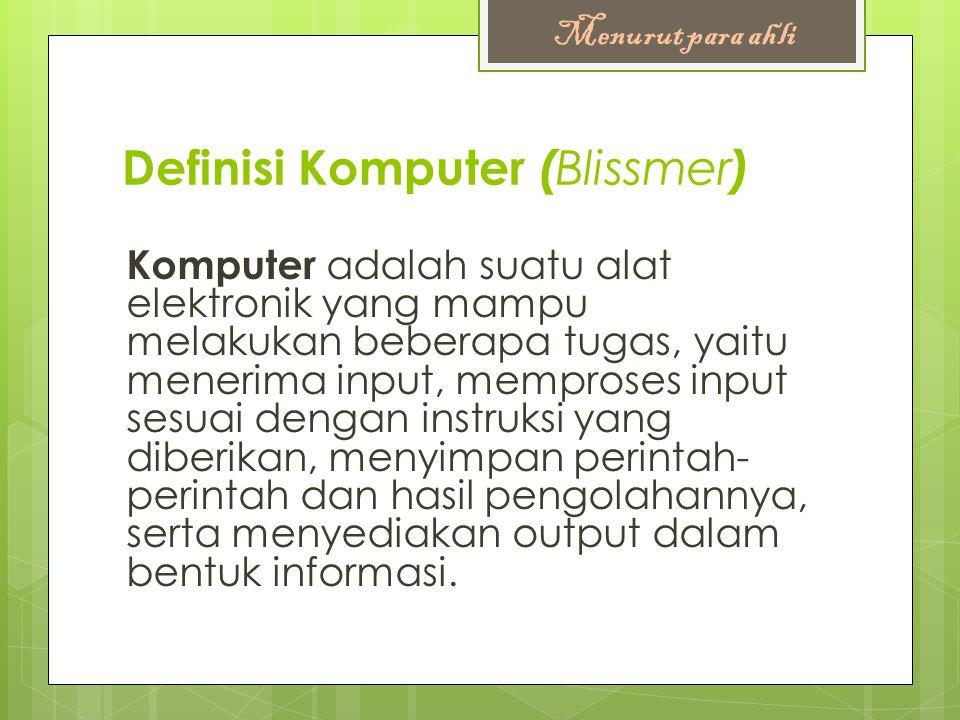 Definisi Komputer ( Blissmer ) Komputer adalah suatu alat elektronik yang mampu melakukan beberapa tugas, yaitu menerima input, memproses input sesuai