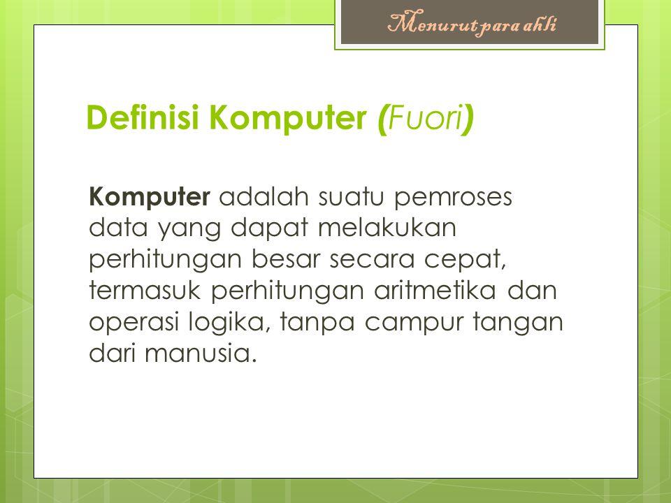 Definisi Komputer ( Fuori ) Komputer adalah suatu pemroses data yang dapat melakukan perhitungan besar secara cepat, termasuk perhitungan aritmetika d