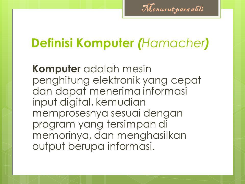 Definisi Komputer ( Hamacher ) Komputer adalah mesin penghitung elektronik yang cepat dan dapat menerima informasi input digital, kemudian memprosesnya sesuai dengan program yang tersimpan di memorinya, dan menghasilkan output berupa informasi.