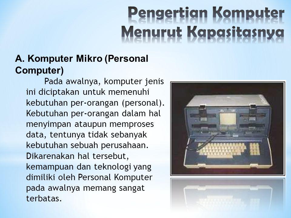 A. Komputer Mikro (Personal Computer) Pada awalnya, komputer jenis ini diciptakan untuk memenuhi kebutuhan per-orangan (personal). Kebutuhan per-orang