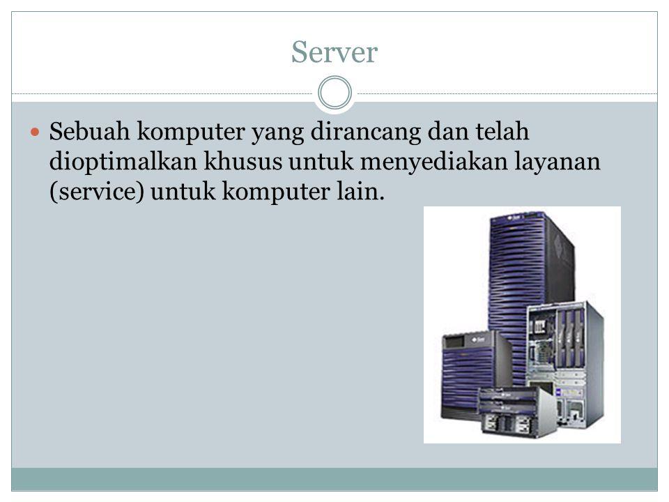 Server Sebuah komputer yang dirancang dan telah dioptimalkan khusus untuk menyediakan layanan (service) untuk komputer lain.