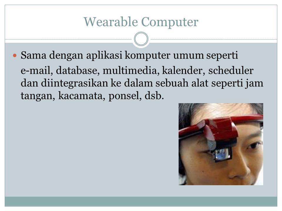 Wearable Computer Sama dengan aplikasi komputer umum seperti e-mail, database, multimedia, kalender, scheduler dan diintegrasikan ke dalam sebuah alat seperti jam tangan, kacamata, ponsel, dsb.