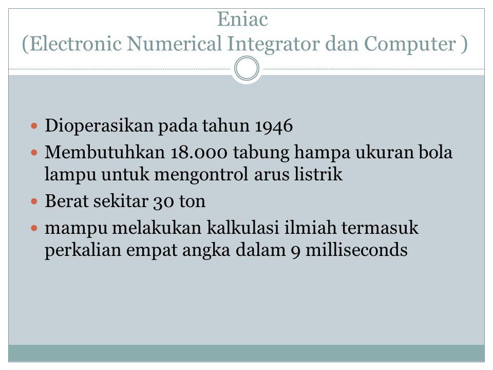 Eniac (Electronic Numerical Integrator dan Computer ) Dioperasikan pada tahun 1946 Membutuhkan 18.000 tabung hampa ukuran bola lampu untuk mengontrol arus listrik Berat sekitar 30 ton mampu melakukan kalkulasi ilmiah termasuk perkalian empat angka dalam 9 milliseconds