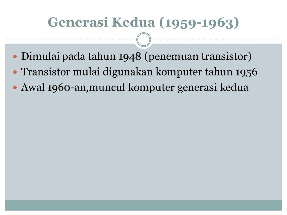 Generasi Kedua (1959-1963) Dimulai pada tahun 1948 (penemuan transistor) Transistor mulai digunakan komputer tahun 1956 Awal 1960-an,muncul komputer generasi kedua