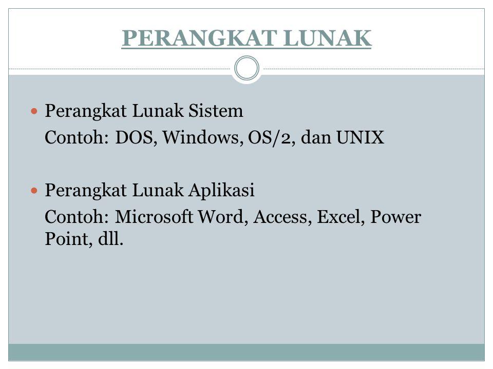 PERANGKAT LUNAK Perangkat Lunak Sistem Contoh: DOS, Windows, OS/2, dan UNIX Perangkat Lunak Aplikasi Contoh: Microsoft Word, Access, Excel, Power Point, dll.
