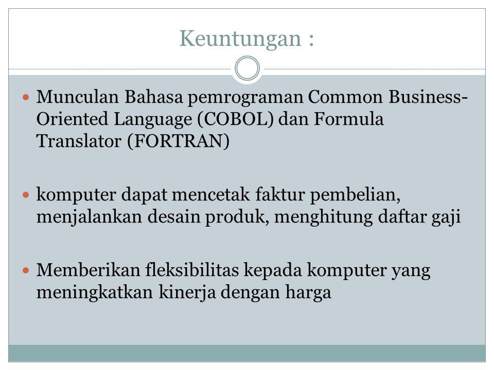 Keuntungan : Munculan Bahasa pemrograman Common Business- Oriented Language (COBOL) dan Formula Translator (FORTRAN) komputer dapat mencetak faktur pembelian, menjalankan desain produk, menghitung daftar gaji Memberikan fleksibilitas kepada komputer yang meningkatkan kinerja dengan harga