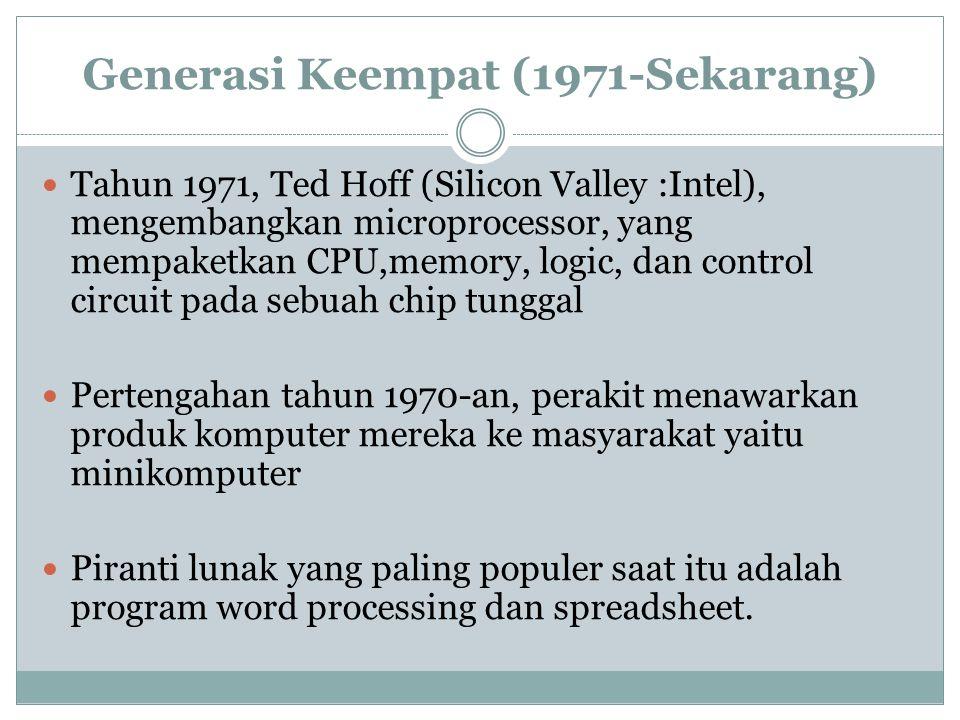 Generasi Keempat (1971-Sekarang) Tahun 1971, Ted Hoff (Silicon Valley :Intel), mengembangkan microprocessor, yang mempaketkan CPU,memory, logic, dan control circuit pada sebuah chip tunggal Pertengahan tahun 1970-an, perakit menawarkan produk komputer mereka ke masyarakat yaitu minikomputer Piranti lunak yang paling populer saat itu adalah program word processing dan spreadsheet.