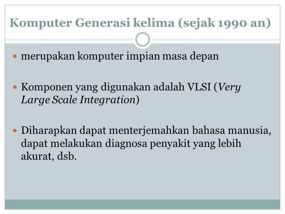 Komputer Generasi kelima (sejak 1990 an) merupakan komputer impian masa depan Komponen yang digunakan adalah VLSI (Very Large Scale Integration) Diharapkan dapat menterjemahkan bahasa manusia, dapat melakukan diagnosa penyakit yang lebih akurat, dsb.