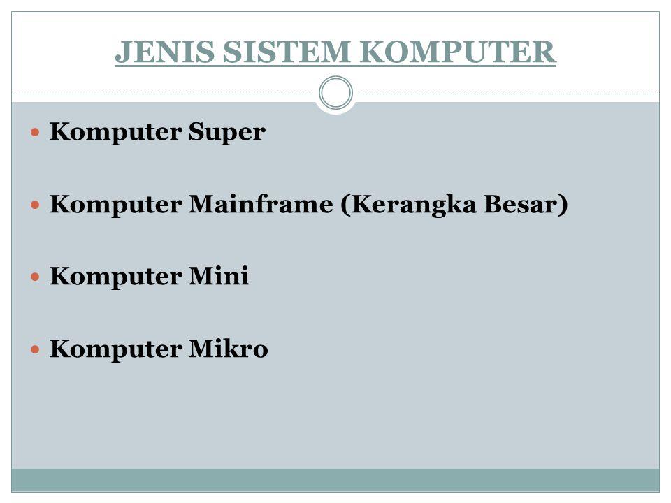 JENIS SISTEM KOMPUTER Komputer Super Komputer Mainframe (Kerangka Besar) Komputer Mini Komputer Mikro