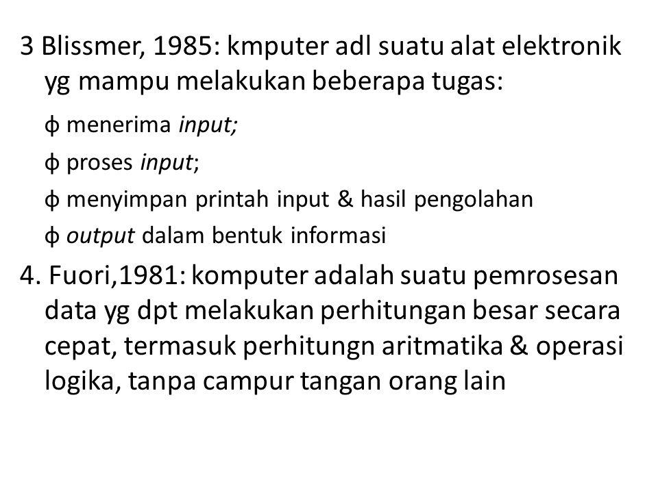 3 Blissmer, 1985: kmputer adl suatu alat elektronik yg mampu melakukan beberapa tugas: ф menerima input; ф proses input; ф menyimpan printah input & hasil pengolahan ф output dalam bentuk informasi 4.