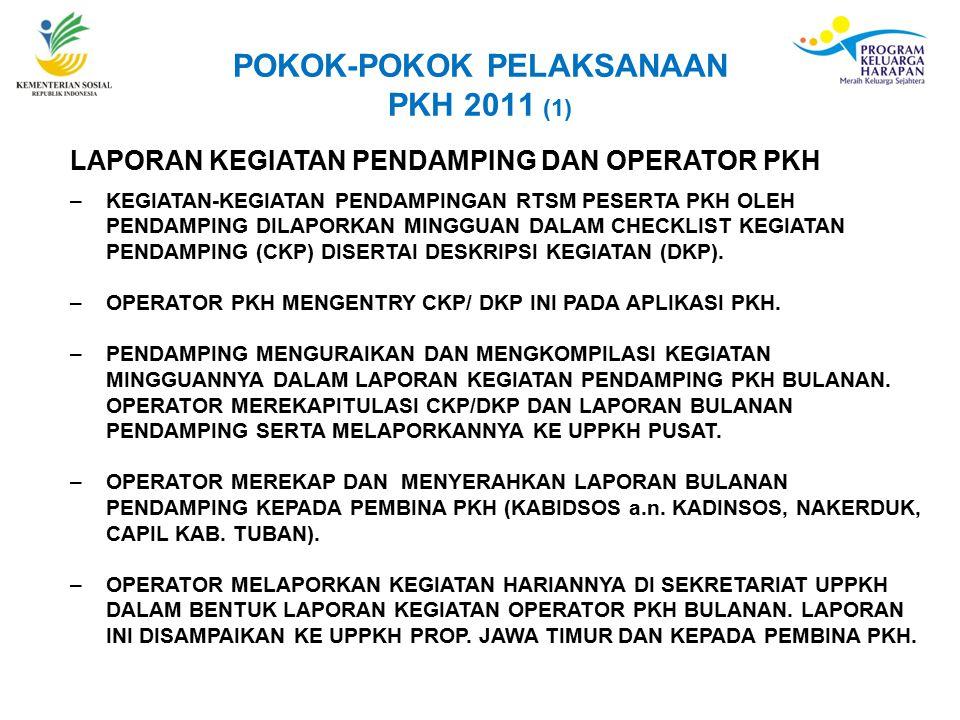 POKOK-POKOK PELAKSANAAN PKH 2011 (1) LAPORAN KEGIATAN PENDAMPING DAN OPERATOR PKH –KEGIATAN-KEGIATAN PENDAMPINGAN RTSM PESERTA PKH OLEH PENDAMPING DILAPORKAN MINGGUAN DALAM CHECKLIST KEGIATAN PENDAMPING (CKP) DISERTAI DESKRIPSI KEGIATAN (DKP).