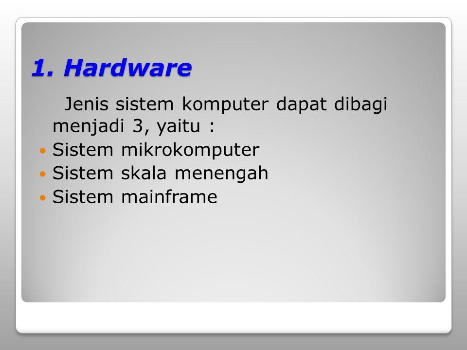 1. Hardware Jenis sistem komputer dapat dibagi menjadi 3, yaitu : Sistem mikrokomputer Sistem skala menengah Sistem mainframe