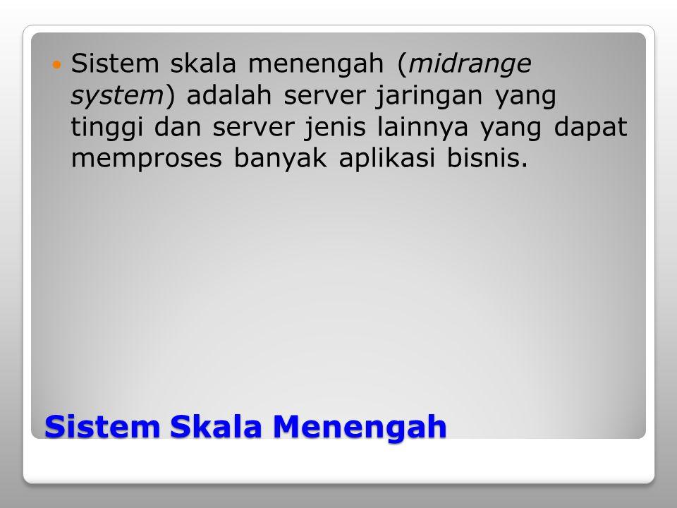 Sistem Skala Menengah Sistem skala menengah (midrange system) adalah server jaringan yang tinggi dan server jenis lainnya yang dapat memproses banyak