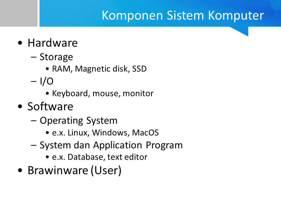 Hardware –Storage RAM, Magnetic disk, SSD –I/O Keyboard, mouse, monitor Software –Operating System e.x.