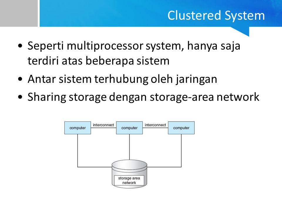 Clustered System Seperti multiprocessor system, hanya saja terdiri atas beberapa sistem Antar sistem terhubung oleh jaringan Sharing storage dengan st