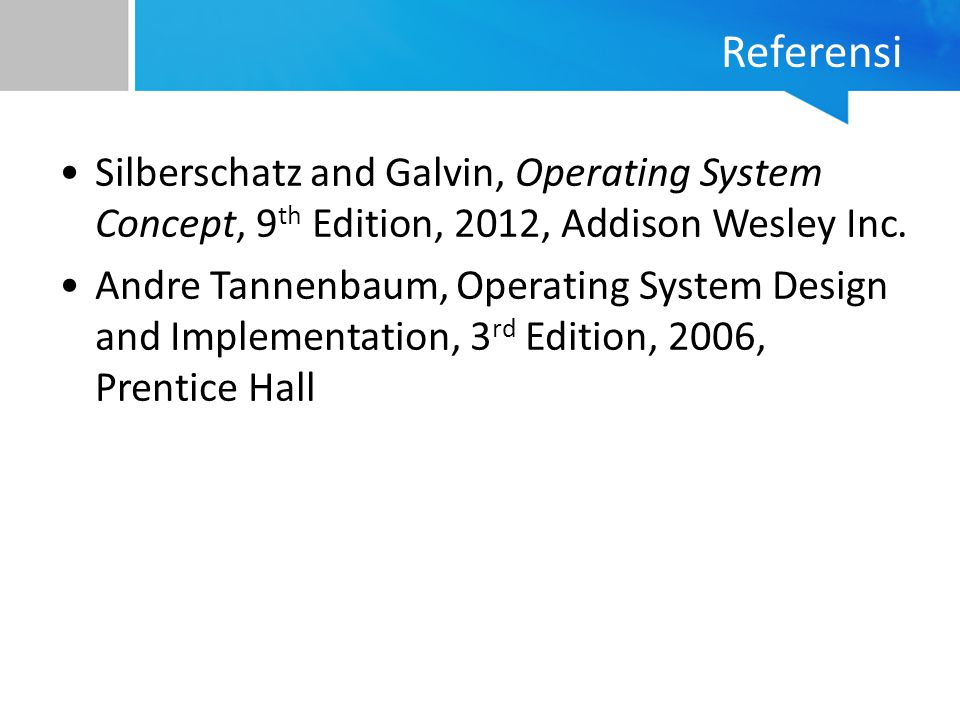 Referensi Silberschatz and Galvin, Operating System Concept, 9 th Edition, 2012, Addison Wesley Inc. Andre Tannenbaum, Operating System Design and Imp