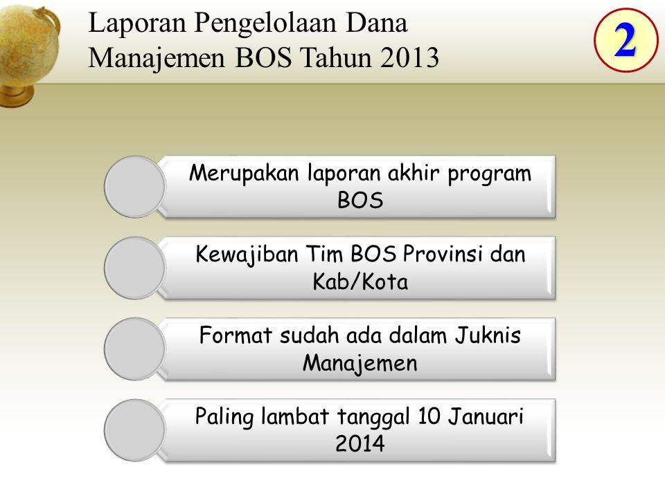 2 Laporan Pengelolaan Dana Manajemen BOS Tahun 2013 Merupakan laporan akhir program BOS Kewajiban Tim BOS Provinsi dan Kab/Kota Format sudah ada dalam