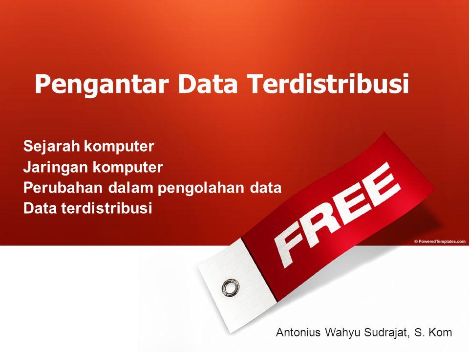 Pengantar Data Terdistribusi Sejarah komputer Jaringan komputer Perubahan dalam pengolahan data Data terdistribusi Antonius Wahyu Sudrajat, S. Kom
