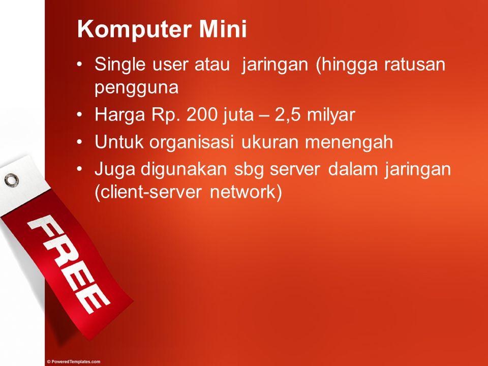 Komputer Mini Single user atau jaringan (hingga ratusan pengguna Harga Rp. 200 juta – 2,5 milyar Untuk organisasi ukuran menengah Juga digunakan sbg s