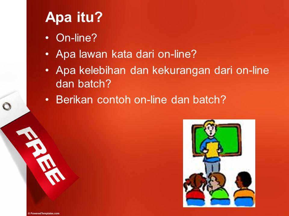 On-line? Apa lawan kata dari on-line? Apa kelebihan dan kekurangan dari on-line dan batch? Berikan contoh on-line dan batch? Apa itu?