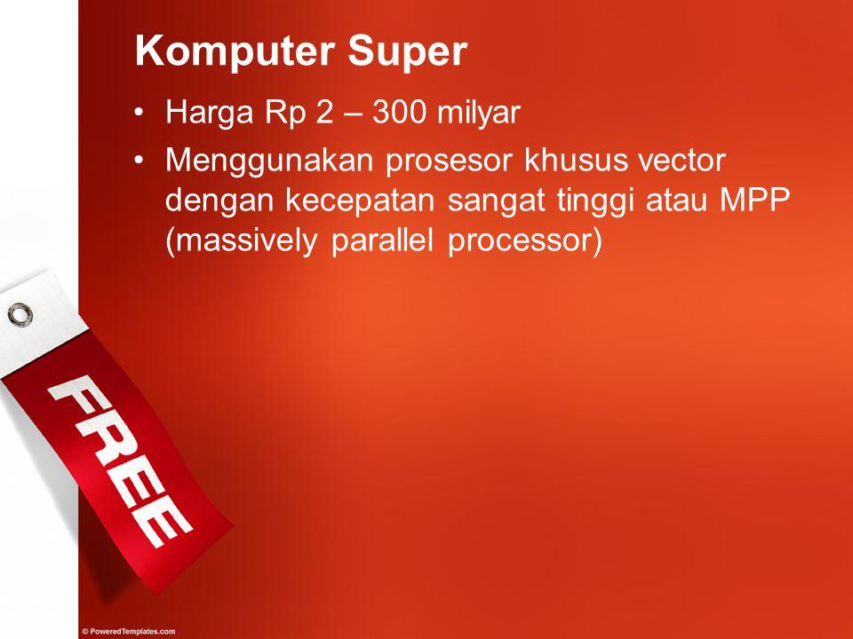 Komputer Super Harga Rp 2 – 300 milyar Menggunakan prosesor khusus vector dengan kecepatan sangat tinggi atau MPP (massively parallel processor)