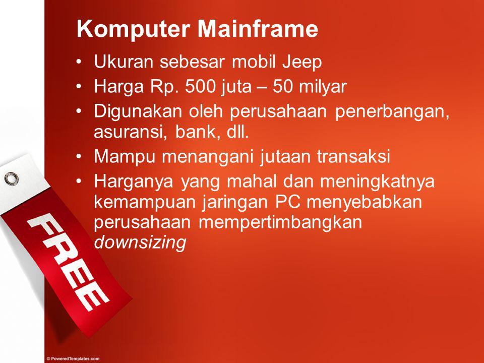 Komputer Mainframe Ukuran sebesar mobil Jeep Harga Rp. 500 juta – 50 milyar Digunakan oleh perusahaan penerbangan, asuransi, bank, dll. Mampu menangan