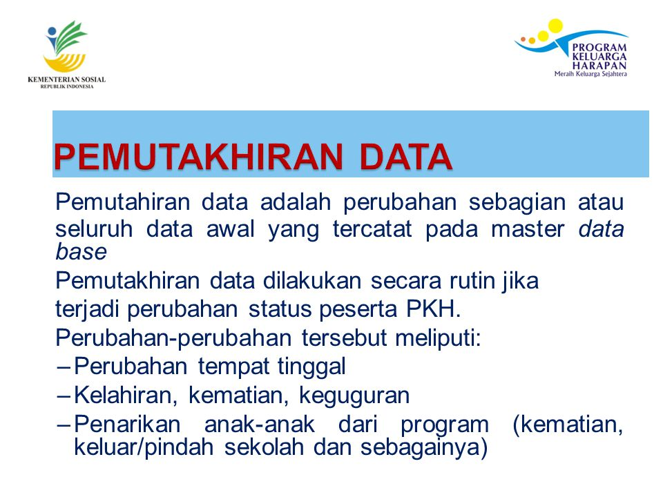 Pemutahiran data adalah perubahan sebagian atau seluruh data awal yang tercatat pada master data base Pemutakhiran data dilakukan secara rutin jika terjadi perubahan status peserta PKH.