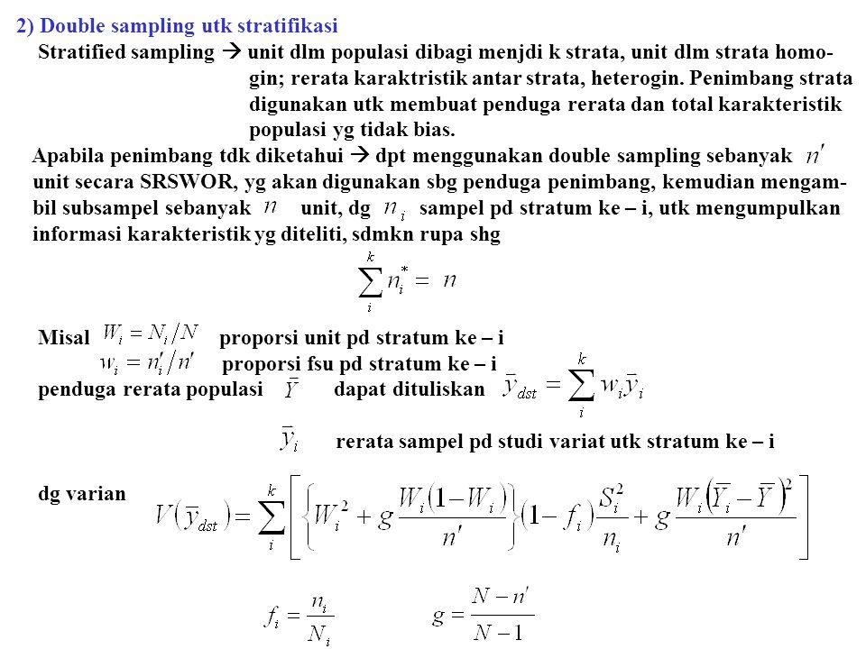 2) Double sampling utk stratifikasi Stratified sampling  unit dlm populasi dibagi menjdi k strata, unit dlm strata homo- gin; rerata karaktristik ant